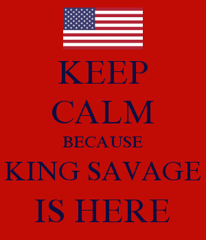 KEEP CALM BECAUSE KING SAVAGE IS HERE