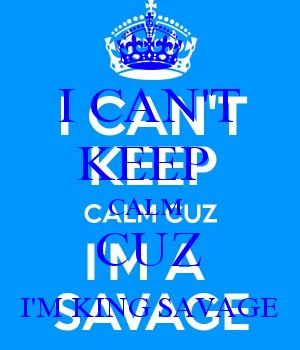 I CAN'T KEEP  CALM  CUZ I'M KING SAVAGE