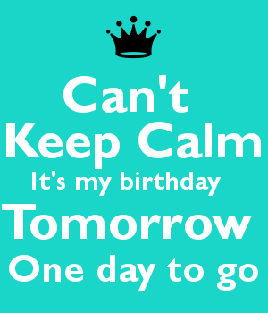 Can't  Keep Calm It's my birthday   Tomorrow  One day to go