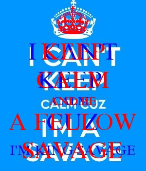 KEEP CALM AND BE A FELLOW SAVAGE