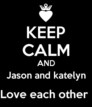 KEEP CALM AND Jason and katelyn Love each other