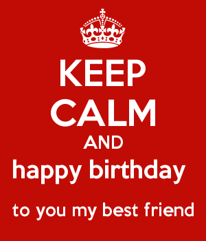 KEEP CALM AND happy birthday  to you my best friend