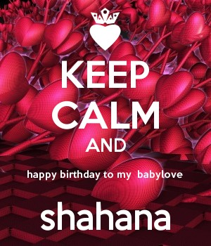 KEEP CALM AND happy birthday to my  babylove shahana