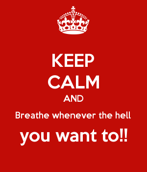 KEEP CALM AND Breathe whenever the hell you want to!!