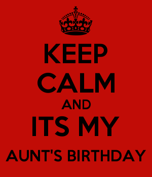 KEEP CALM AND ITS MY AUNT'S BIRTHDAY