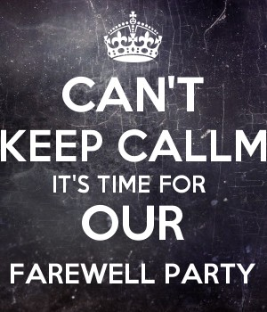 CAN'T KEEP CALLM IT'S TIME FOR  OUR FAREWELL PARTY