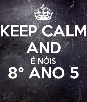 KEEP CALM AND É NÓIS 8° ANO 5