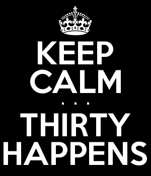 KEEP CALM .  .  . THIRTY HAPPENS
