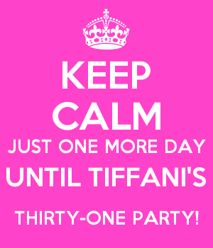 KEEP CALM JUST ONE MORE DAY UNTIL TIFFANI'S THIRTY-ONE PARTY!