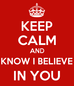 KEEP CALM AND KNOW I BELIEVE IN YOU