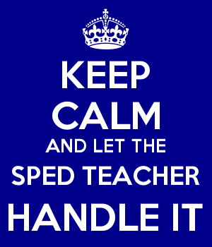 KEEP CALM AND LET THE SPED TEACHER HANDLE IT