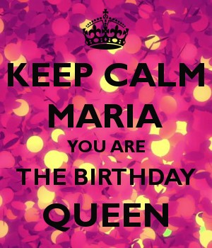 KEEP CALM MARIA YOU ARE THE BIRTHDAY QUEEN