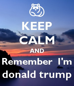KEEP CALM AND Remember  I'm donald trump