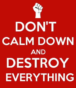 DON'T  CALM DOWN AND DESTROY  EVERYTHING