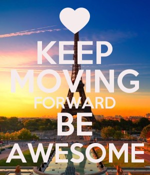 KEEP MOVING FORWARD BE AWESOME