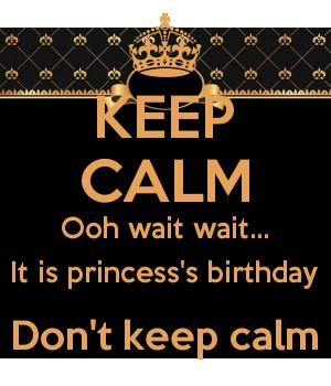 KEEP CALM Ooh wait wait... It is princess's birthday Don't keep calm
