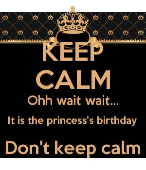 KEEP CALM Ohh wait wait... It is the princess's birthday Don't keep calm
