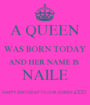 A QUEEN WAS BORN TODAY AND HER NAME IS  NAlLE HAPPY BIRTHDAY TO OUR QUEEN ????