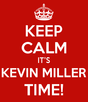 KEEP CALM IT'S KEVIN MILLER TIME!