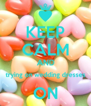 KEEP CALM AND trying on wedding dresses ON