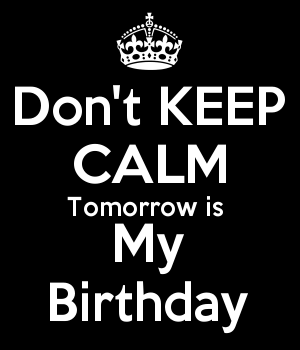 Don't KEEP CALM Tomorrow is  My Birthday