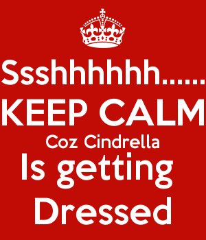 Ssshhhhhh...... KEEP CALM Coz Cindrella Is getting  Dressed