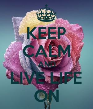 KEEP CALM AND LIVE LIFE ON