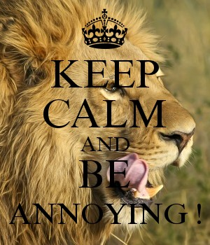 KEEP CALM AND BE ANNOYING !