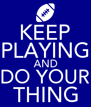KEEP PLAYING AND DO YOUR THING
