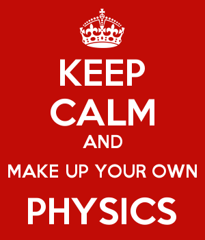 KEEP CALM AND MAKE UP YOUR OWN PHYSICS
