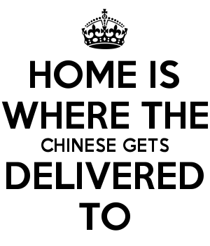 HOME IS WHERE THE CHINESE GETS DELIVERED TO
