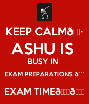 KEEP CALM???? ASHU IS  BUSY IN  EXAM PREPARATIONS ???? EXAM TIME????????