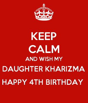 KEEP CALM AND WISH MY DAUGHTER KHARIZMA HAPPY 4TH BIRTHDAY
