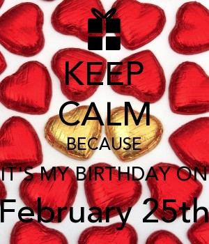 KEEP CALM BECAUSE IT'S MY BIRTHDAY ON February 25th