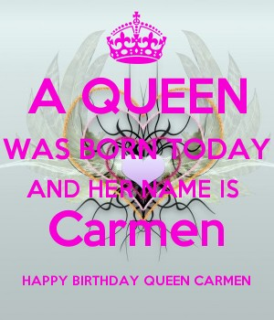 A QUEEN WAS BORN TODAY AND HER NAME IS  Carmen HAPPY BIRTHDAY QUEEN CARMEN