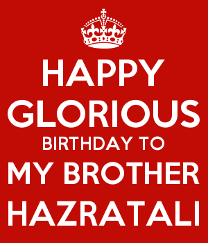 HAPPY GLORIOUS BIRTHDAY TO MY BROTHER HAZRATALI
