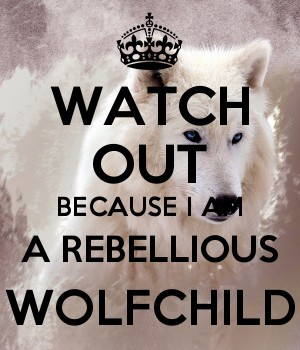WATCH OUT BECAUSE I AM A REBELLIOUS WOLFCHILD