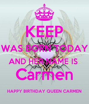 KEEP WAS BORN TODAY AND HER NAME IS  Carmen HAPPY BIRTHDAY QUEEN CARMEN