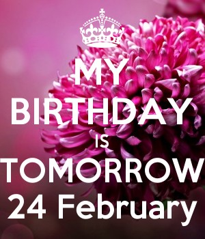 MY BIRTHDAY IS TOMORROW 24 February