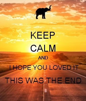 KEEP CALM AND  I HOPE YOU LOVED IT THIS WAS THE END