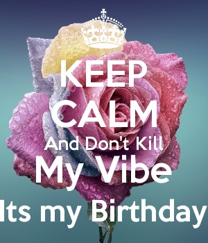 KEEP CALM And Don't Kill My Vibe Its my Birthday