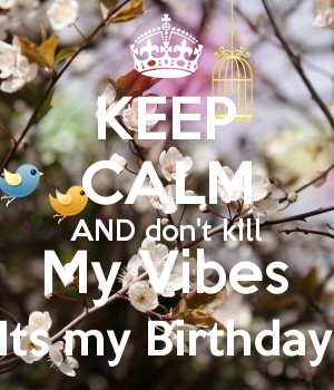 KEEP CALM AND don't kill My Vibes Its my Birthday