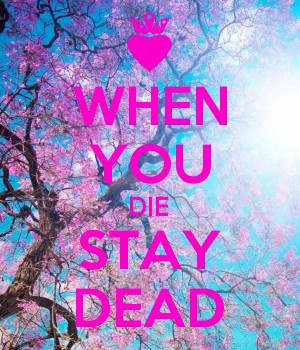 WHEN YOU DIE STAY DEAD