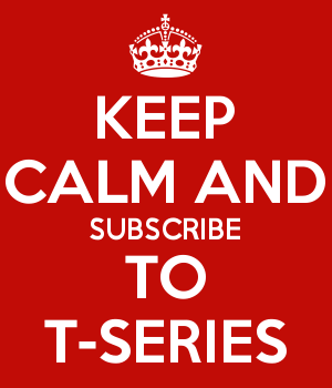 KEEP CALM AND SUBSCRIBE TO T-SERIES