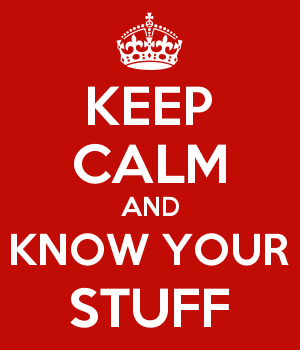 KEEP CALM AND KNOW YOUR STUFF
