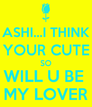 ASHI...I THINK YOUR CUTE SO WILL U BE  MY LOVER