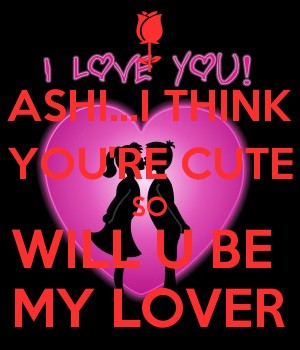 ASHI...I THINK YOU'RE CUTE SO WILL U BE  MY LOVER