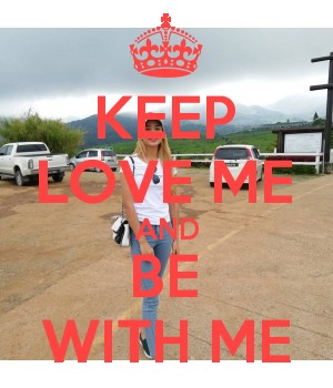 KEEP LOVE ME AND BE WITH ME