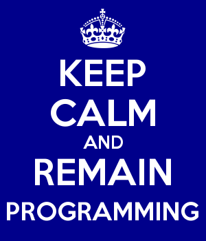 KEEP CALM AND REMAIN PROGRAMMING