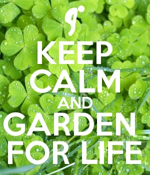 KEEP CALM AND GARDEN  FOR LIFE